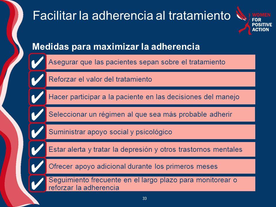 33 Facilitar la adherencia al tratamiento Medidas para maximizar la adherencia Asegurar que las pacientes sepan sobre el tratamiento Reforzar el valor