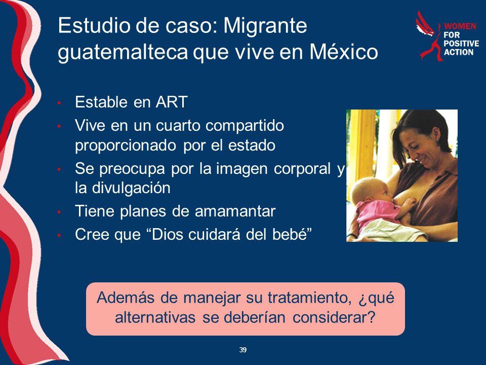 39 Estudio de caso: Migrante guatemalteca que vive en México Estable en ART Vive en un cuarto compartido proporcionado por el estado Se preocupa por l