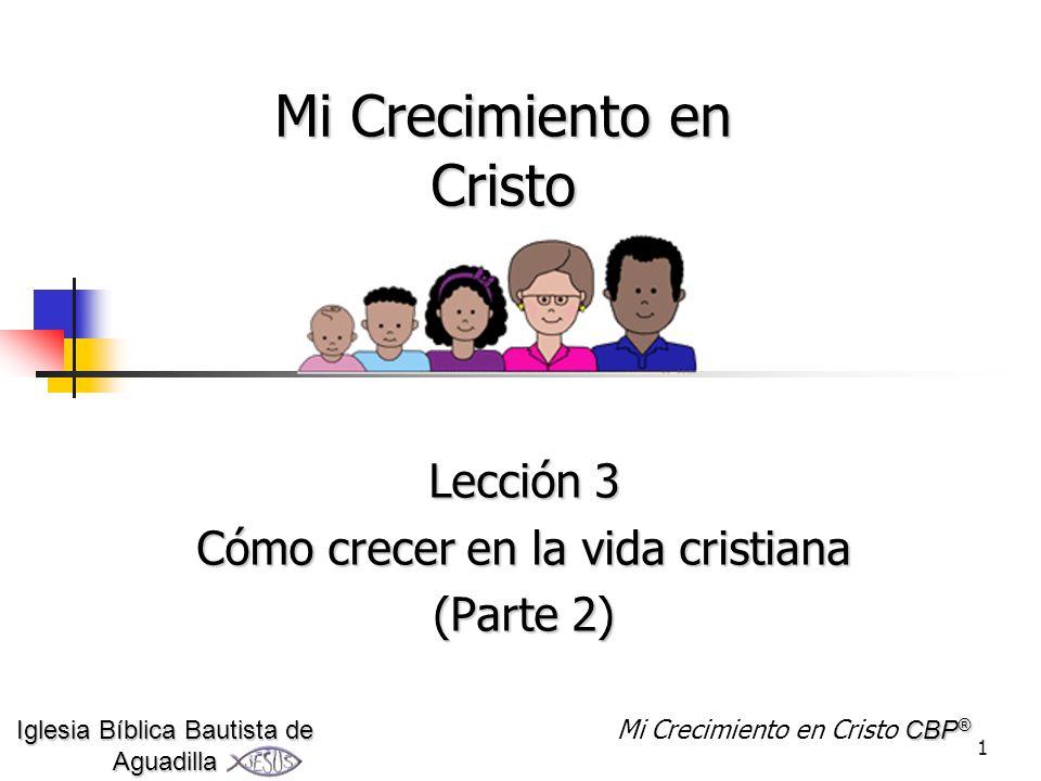 1 Mi Crecimiento en Cristo Lección 3 Cómo crecer en la vida cristiana (Parte 2) Iglesia Bíblica Bautista de Aguadilla CBP ® Mi Crecimiento en Cristo C