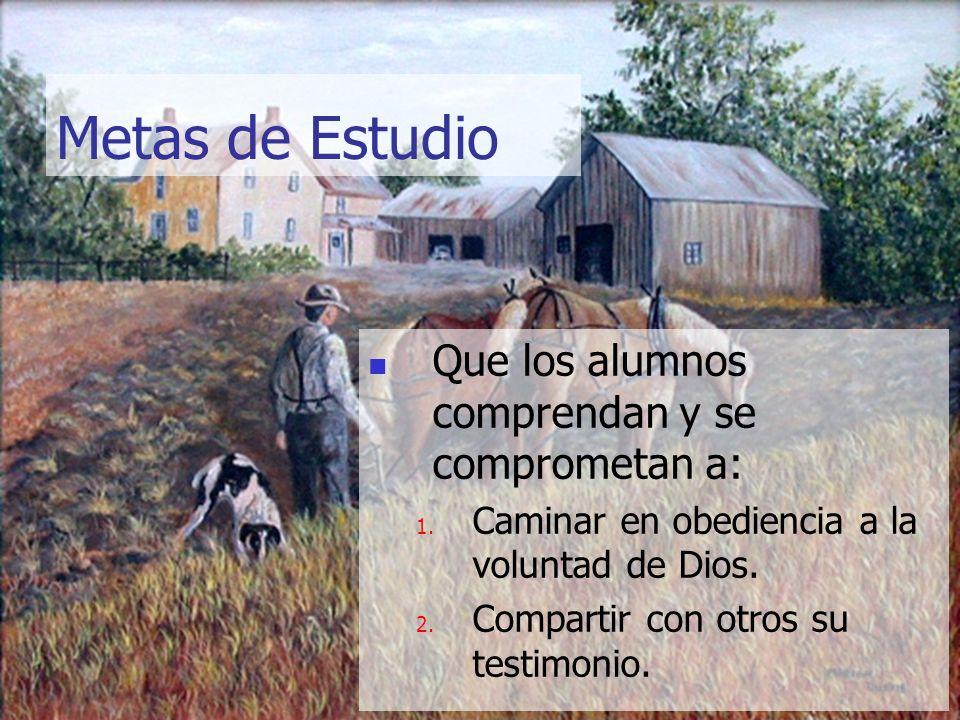 Metas de Estudio Que los alumnos comprendan y se comprometan a: 1. Caminar en obediencia a la voluntad de Dios. 2. Compartir con otros su testimonio.