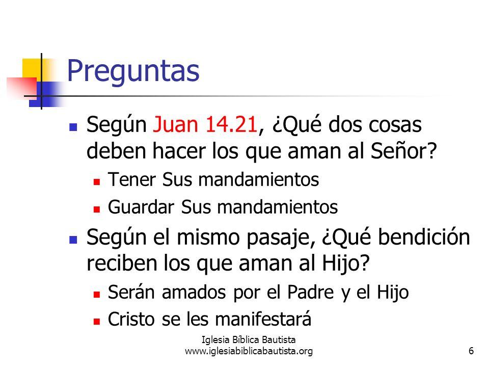Preguntas 6 Iglesia Bíblica Bautista www.iglesiabiblicabautista.org Según Juan 14.21, ¿Qué dos cosas deben hacer los que aman al Señor? Tener Sus mand