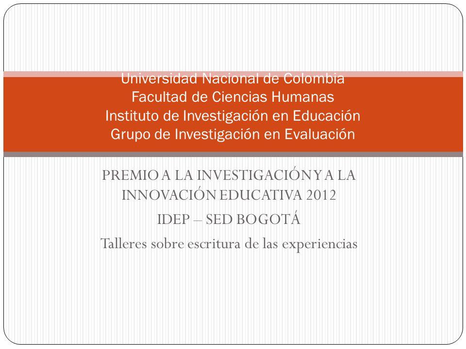 PREMIO A LA INVESTIGACIÓN Y A LA INNOVACIÓN EDUCATIVA 2012 IDEP – SED BOGOTÁ Talleres sobre escritura de las experiencias Universidad Nacional de Colo