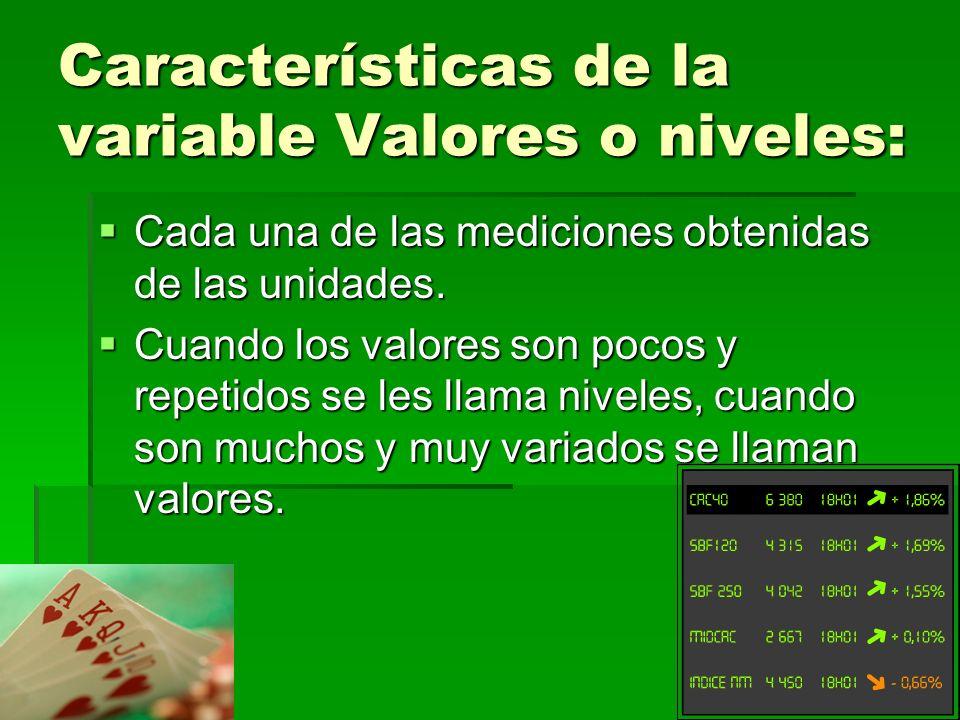 Características de la variable Valores o niveles: Cada una de las mediciones obtenidas de las unidades.