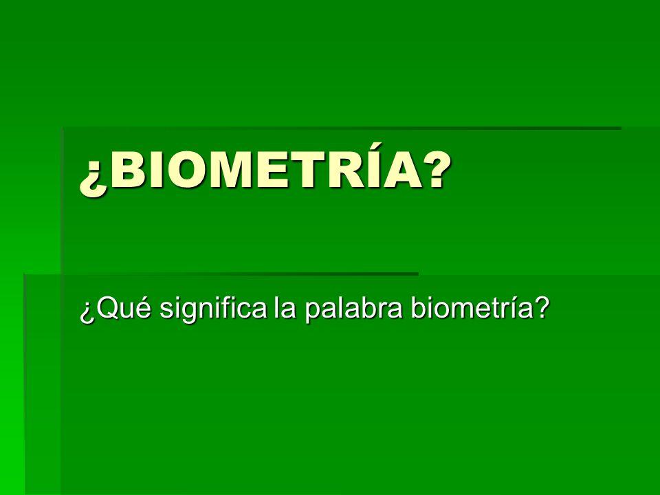 La Palabra Biometría significa medición la vida, de ahí que se use en términos médicos La Palabra Biometría significa medición la vida, de ahí que se use en términos médicos En los términos que nosotros lo usamos es la aplicaición de la estadística a conceptos Biológicos En los términos que nosotros lo usamos es la aplicaición de la estadística a conceptos Biológicos Equivalente a BIO-ESTADÍSTICA Equivalente a BIO-ESTADÍSTICA