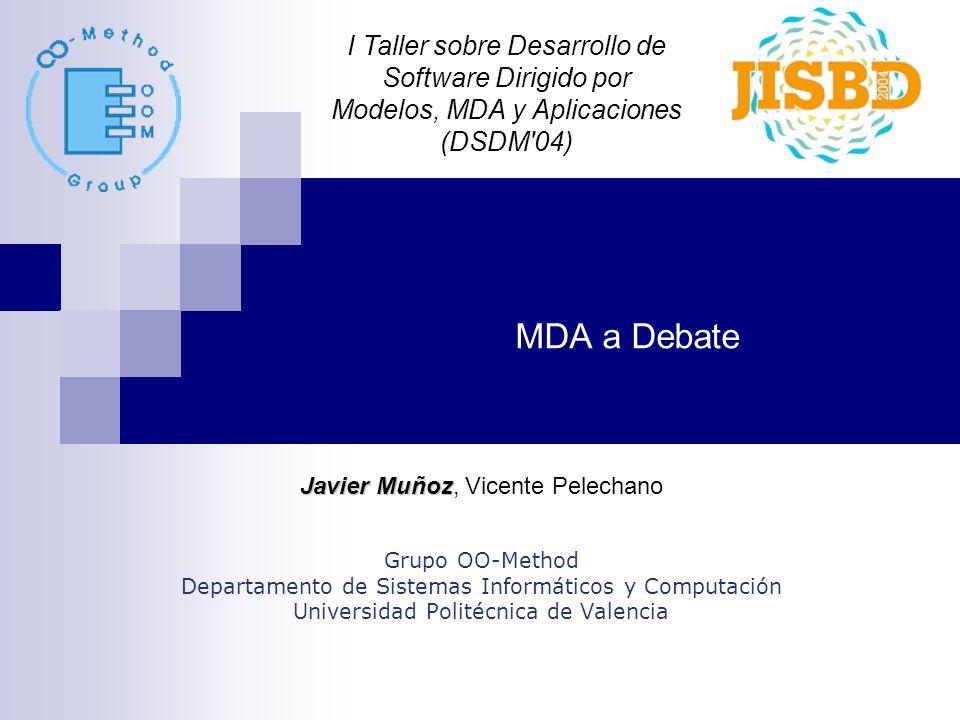 MDA a Debate Javier Muñoz Javier Muñoz, Vicente Pelechano Grupo OO-Method Departamento de Sistemas Informáticos y Computación Universidad Politécnica de Valencia I Taller sobre Desarrollo de Software Dirigido por Modelos, MDA y Aplicaciones (DSDM 04)