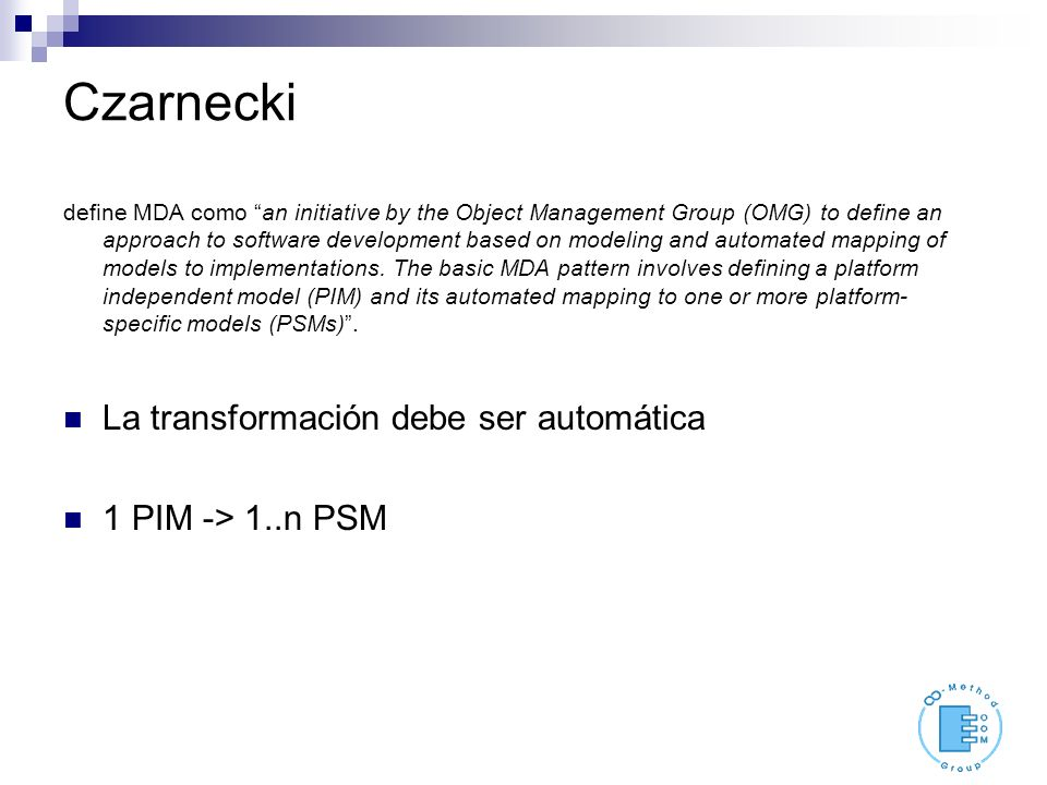 Czarnecki define MDA como an initiative by the Object Management Group (OMG) to define an approach to software development based on modeling and automated mapping of models to implementations.