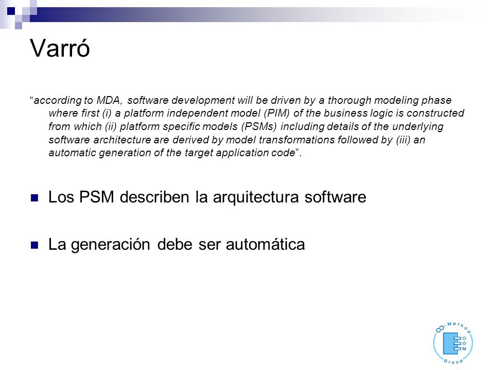 Varró according to MDA, software development will be driven by a thorough modeling phase where first (i) a platform independent model (PIM) of the business logic is constructed from which (ii) platform specific models (PSMs) including details of the underlying software architecture are derived by model transformations followed by (iii) an automatic generation of the target application code.