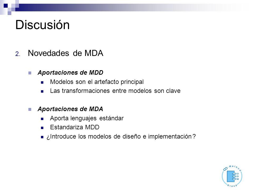 Discusión 2. Novedades de MDA Aportaciones de MDD Modelos son el artefacto principal Las transformaciones entre modelos son clave Aportaciones de MDA