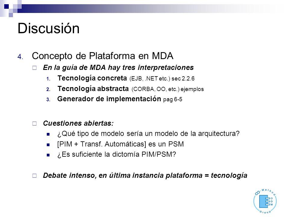Discusión 4. Concepto de Plataforma en MDA En la guía de MDA hay tres interpretaciones 1. Tecnología concreta (EJB,.NET etc.) sec 2.2.6 2. Tecnología