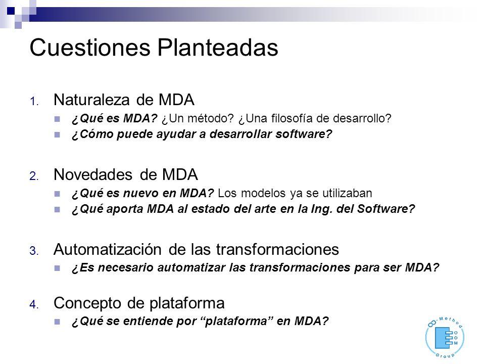 Cuestiones Planteadas 1. Naturaleza de MDA ¿Qué es MDA? ¿Un método? ¿Una filosofía de desarrollo? ¿Cómo puede ayudar a desarrollar software? 2. Noveda