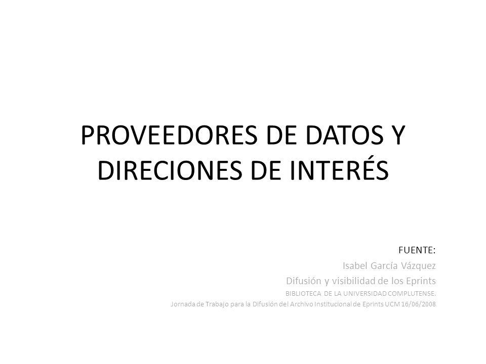 PROVEEDORES DE DATOS Y DIRECIONES DE INTERÉS FUENTE: Isabel García Vázquez Difusión y visibilidad de los Eprints BIBLIOTECA DE LA UNIVERSIDAD COMPLUTENSE.