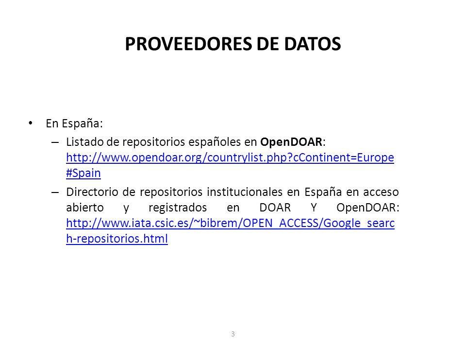 PROVEEDORES DE DATOS En España: – Listado de repositorios españoles en OpenDOAR: http://www.opendoar.org/countrylist.php?cContinent=Europe #Spain http://www.opendoar.org/countrylist.php?cContinent=Europe #Spain – Directorio de repositorios institucionales en España en acceso abierto y registrados en DOAR Y OpenDOAR: http://www.iata.csic.es/~bibrem/OPEN_ACCESS/Google_searc h-repositorios.html http://www.iata.csic.es/~bibrem/OPEN_ACCESS/Google_searc h-repositorios.html 3