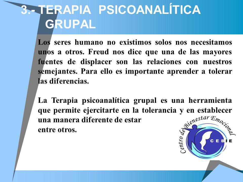 3.- TERAPIA PSICOANALÍTICA GRUPAL Los seres humano no existimos solos nos necesitamos unos a otros. Freud nos dice que una de las mayores fuentes de d