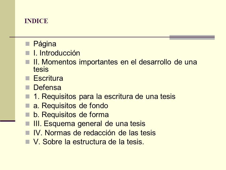 INDICE Página I. Introducción II. Momentos importantes en el desarrollo de una tesis Escritura Defensa 1. Requisitos para la escritura de una tesis a.