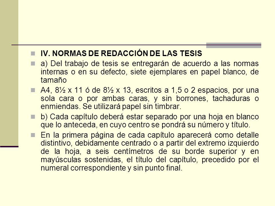 IV. NORMAS DE REDACCIÓN DE LAS TESIS a) Del trabajo de tesis se entregarán de acuerdo a las normas internas o en su defecto, siete ejemplares en papel