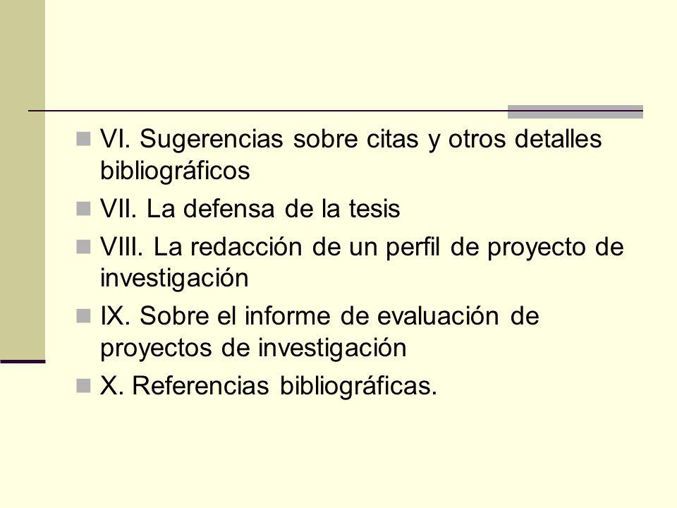 VI. Sugerencias sobre citas y otros detalles bibliográficos VII. La defensa de la tesis VIII. La redacción de un perfil de proyecto de investigación I