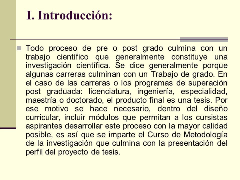 I. Introducción: Todo proceso de pre o post grado culmina con un trabajo científico que generalmente constituye una investigación científica. Se dice