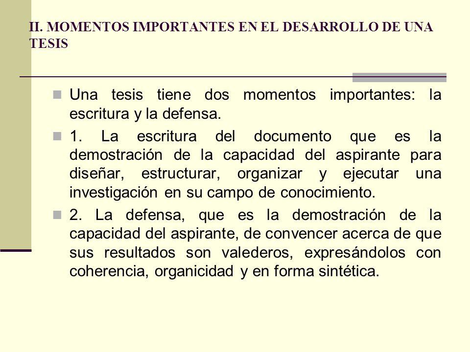 II. MOMENTOS IMPORTANTES EN EL DESARROLLO DE UNA TESIS Una tesis tiene dos momentos importantes: la escritura y la defensa. 1. La escritura del docume