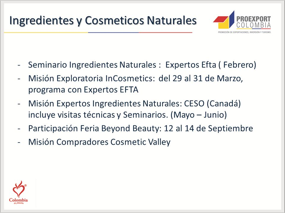 Ingredientes y Cosmeticos Naturales -Seminario Ingredientes Naturales : Expertos Efta ( Febrero) -Misión Exploratoria InCosmetics: del 29 al 31 de Marzo, programa con Expertos EFTA -Misión Expertos Ingredientes Naturales: CESO (Canadá) incluye visitas técnicas y Seminarios.