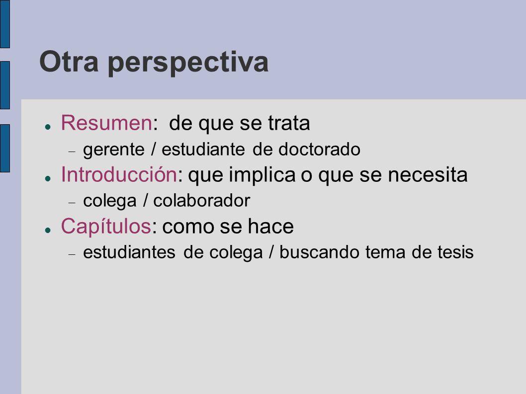 Otra perspectiva Resumen: de que se trata gerente / estudiante de doctorado Introducción: que implica o que se necesita colega / colaborador Capítulos