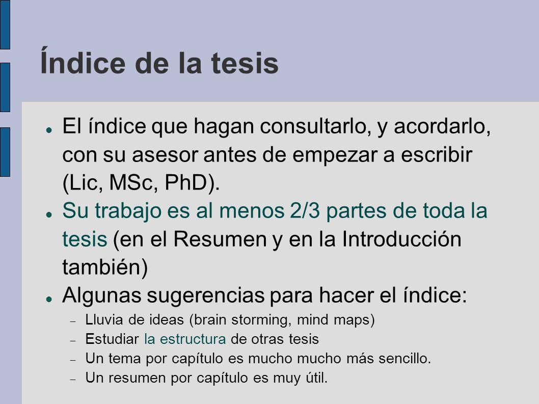 Índice de la tesis El índice que hagan consultarlo, y acordarlo, con su asesor antes de empezar a escribir (Lic, MSc, PhD). Su trabajo es al menos 2/3