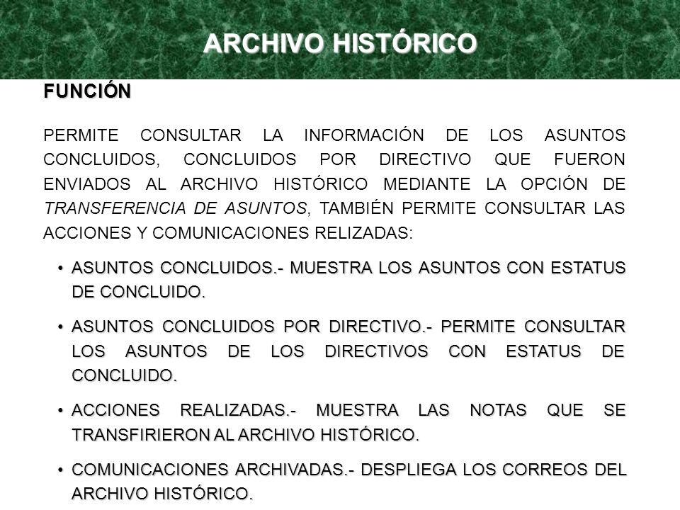 ARCHIVO HISTÓRICO FUNCIÓN PERMITE CONSULTAR LA INFORMACIÓN DE LOS ASUNTOS CONCLUIDOS, CONCLUIDOS POR DIRECTIVO QUE FUERON ENVIADOS AL ARCHIVO HISTÓRIC