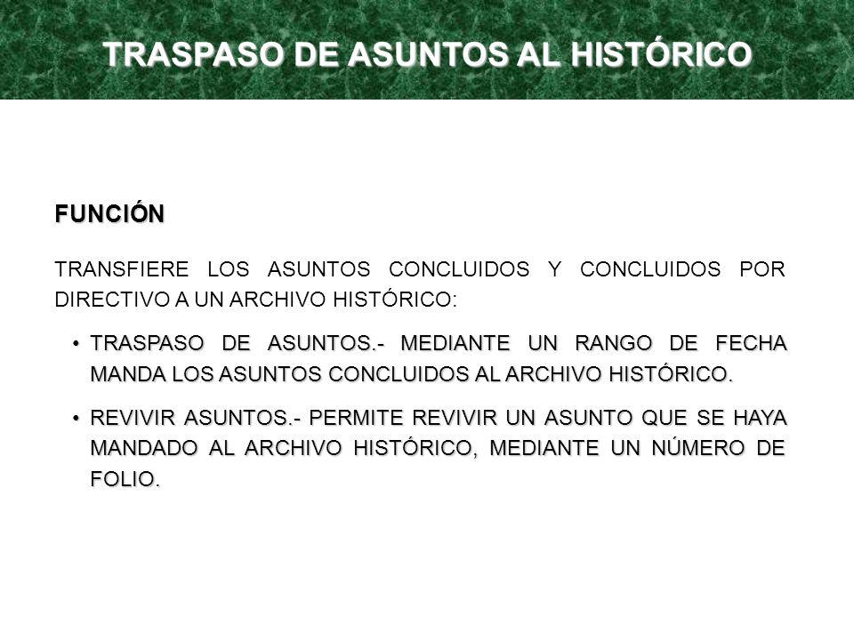 TRASPASO DE ASUNTOS AL HISTÓRICO FUNCIÓN TRANSFIERE LOS ASUNTOS CONCLUIDOS Y CONCLUIDOS POR DIRECTIVO A UN ARCHIVO HISTÓRICO: TRASPASO DE ASUNTOS.- ME