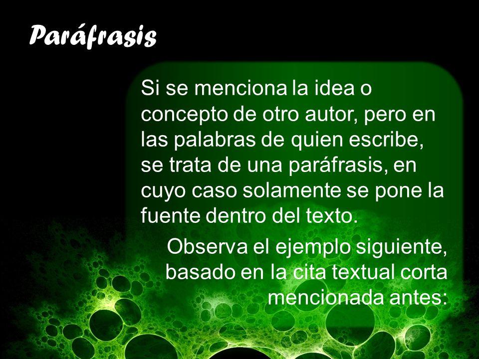 Paráfrasis Si se menciona la idea o concepto de otro autor, pero en las palabras de quien escribe, se trata de una paráfrasis, en cuyo caso solamente