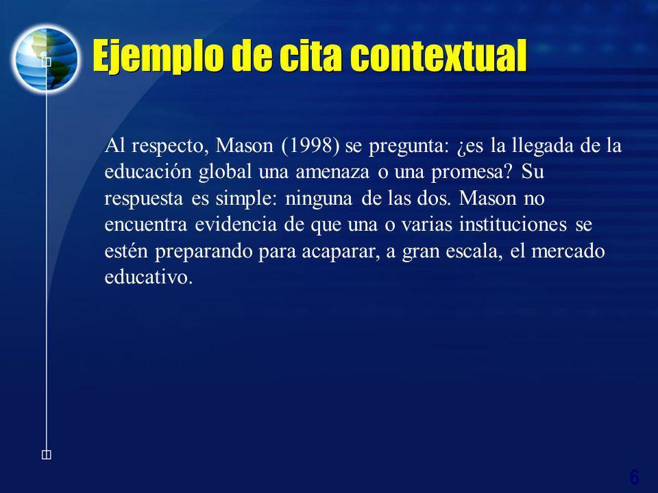 6 Ejemplo de cita contextual Al respecto, Mason (1998) se pregunta: ¿es la llegada de la educación global una amenaza o una promesa? Su respuesta es s