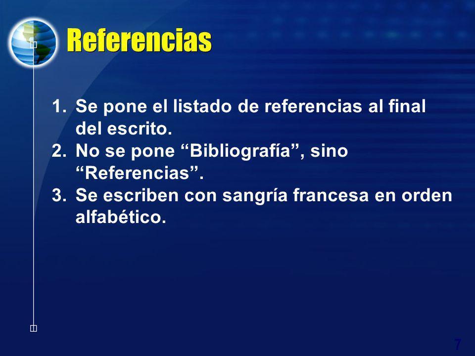 7 Referencias 1.Se pone el listado de referencias al final del escrito. 2.No se pone Bibliografía, sino Referencias. 3.Se escriben con sangría frances