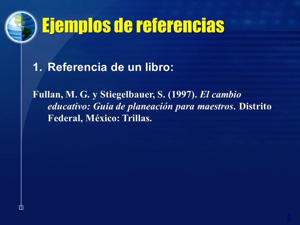 8 Ejemplos de referencias 1.Referencia de un libro: Fullan, M. G. y Stiegelbauer, S. (1997). El cambio educativo: Guía de planeación para maestros. Di