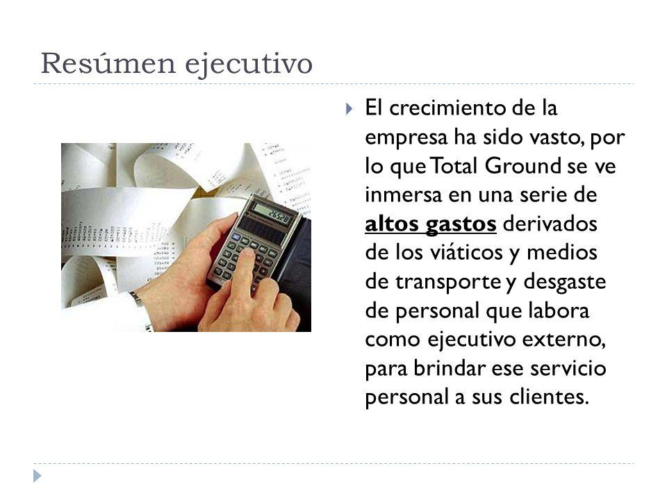 Resúmen ejecutivo El crecimiento de la empresa ha sido vasto, por lo que Total Ground se ve inmersa en una serie de altos gastos derivados de los viát