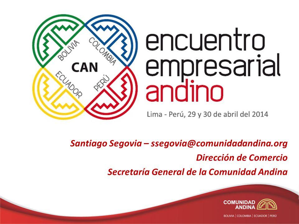 Santiago Segovia – ssegovia@comunidadandina.org Dirección de Comercio Secretaría General de la Comunidad Andina