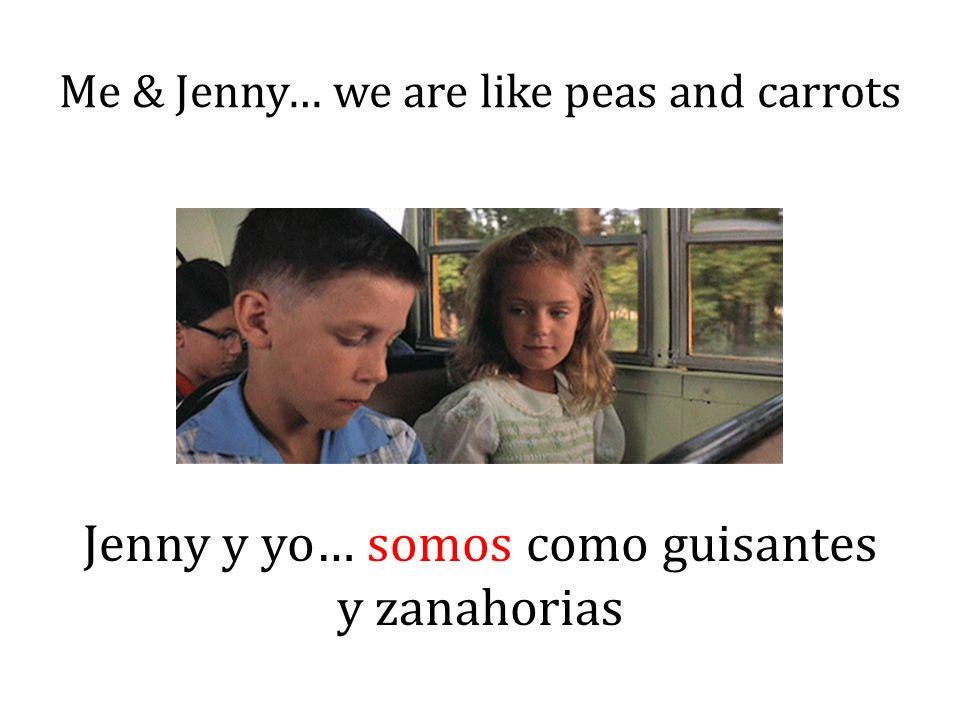 Me & Jenny… we are like peas and carrots Jenny y yo… somos como guisantes y zanahorias