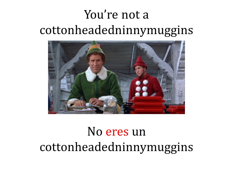 Youre not a cottonheadedninnymuggins No eres un cottonheadedninnymuggins