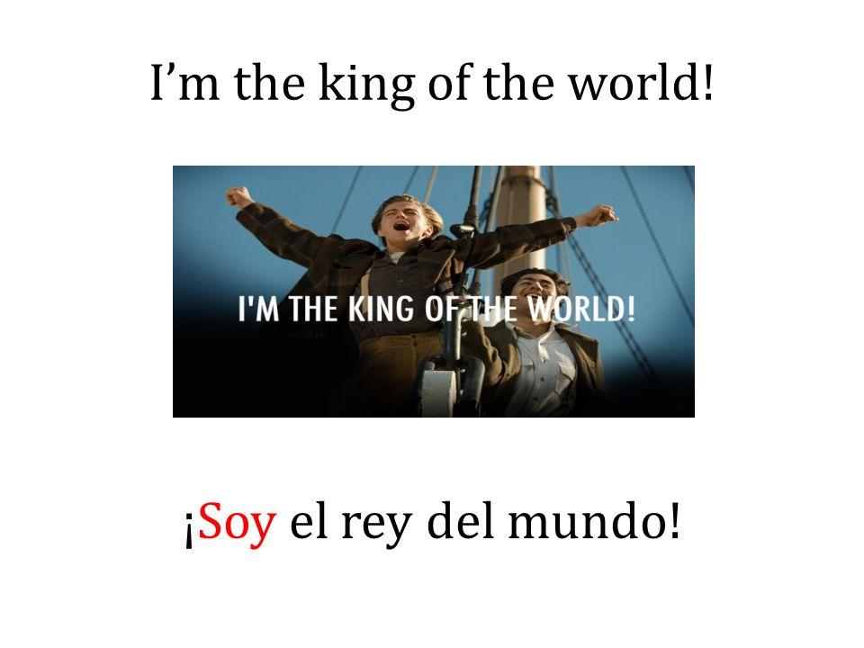 Im the king of the world! ¡Soy el rey del mundo!