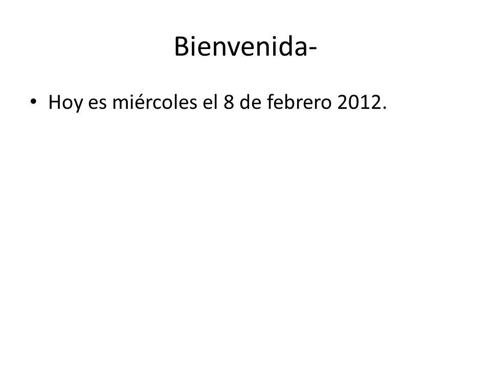 Bienvenida- Hoy es miércoles el 8 de febrero 2012.