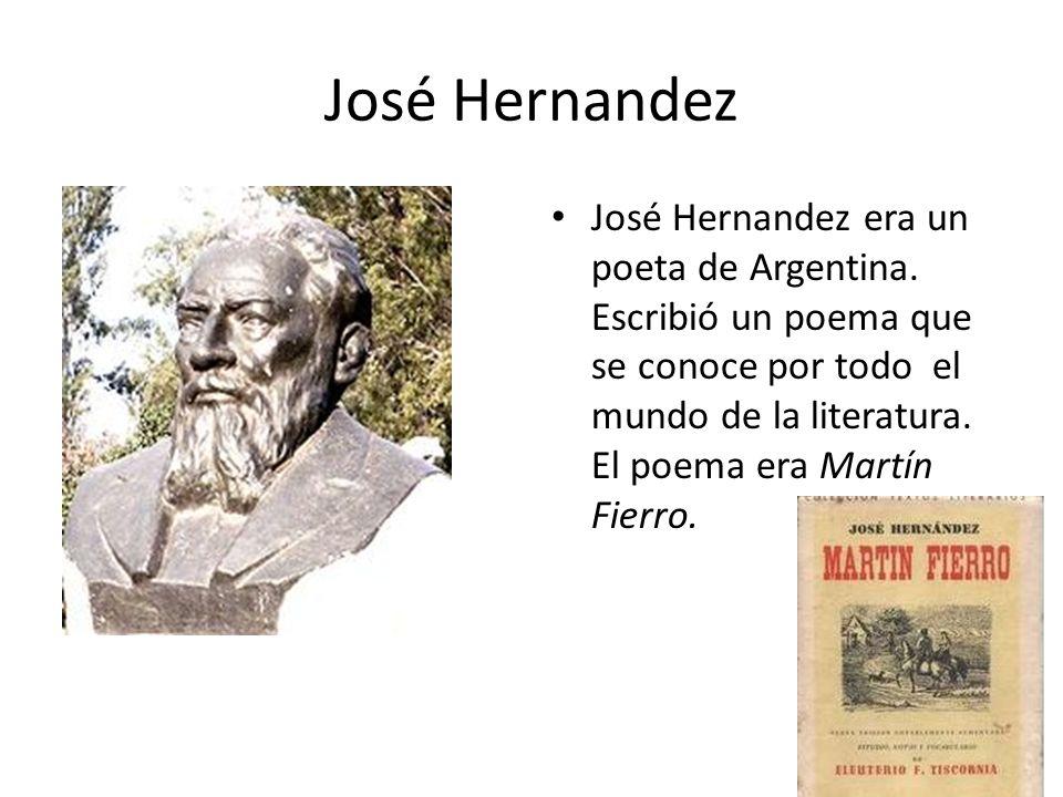 José Hernandez José Hernandez era un poeta de Argentina. Escribió un poema que se conoce por todo el mundo de la literatura. El poema era Martín Fierr