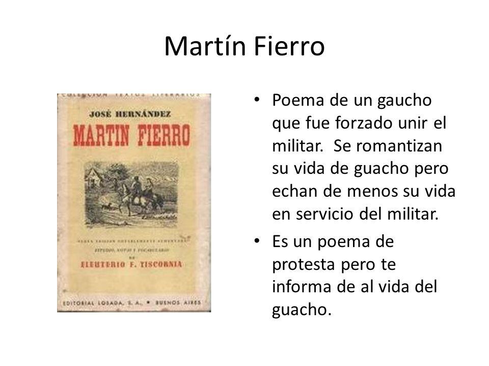 Martín Fierro Poema de un gaucho que fue forzado unir el militar. Se romantizan su vida de guacho pero echan de menos su vida en servicio del militar.