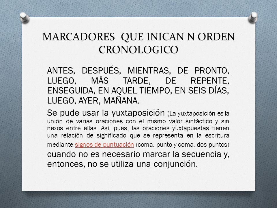 MARCADORES QUE INICAN N ORDEN CRONOLOGICO ANTES, DESPUÉS, MIENTRAS, DE PRONTO, LUEGO, MÁS TARDE, DE REPENTE, ENSEGUIDA, EN AQUEL TIEMPO, EN SEIS DÍAS, LUEGO, AYER, MAÑANA.