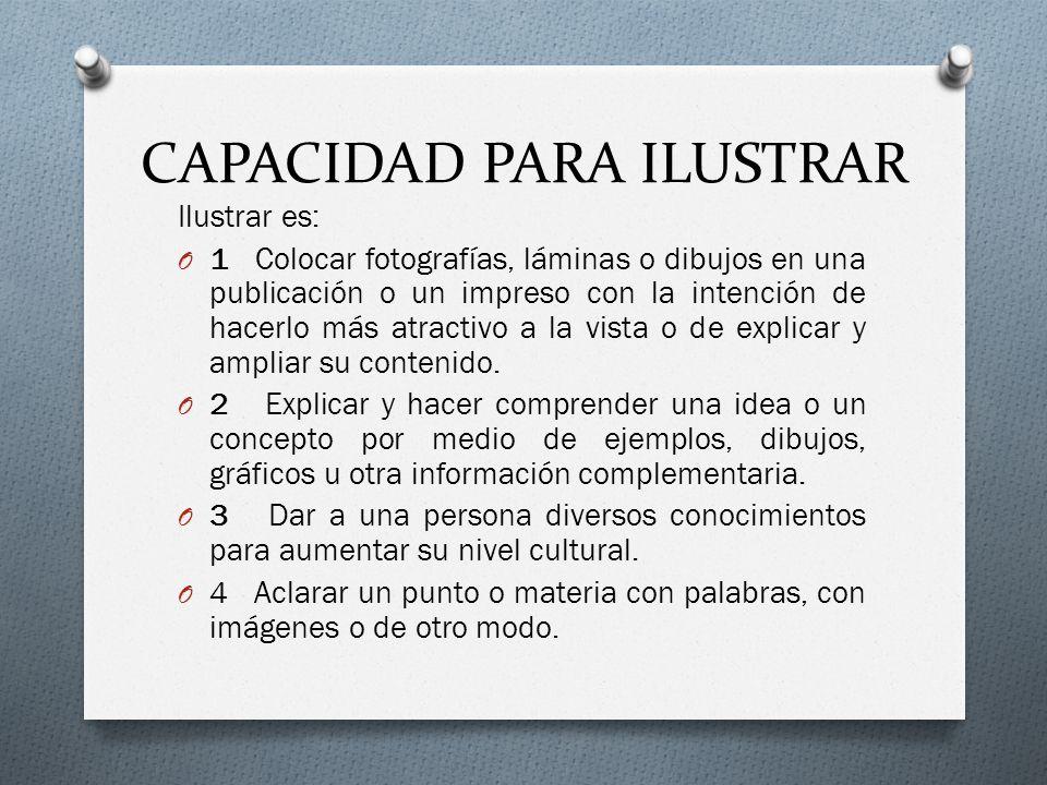 CAPACIDAD PARA ILUSTRAR Ilustrar es: O 1 Colocar fotografías, láminas o dibujos en una publicación o un impreso con la intención de hacerlo más atractivo a la vista o de explicar y ampliar su contenido.