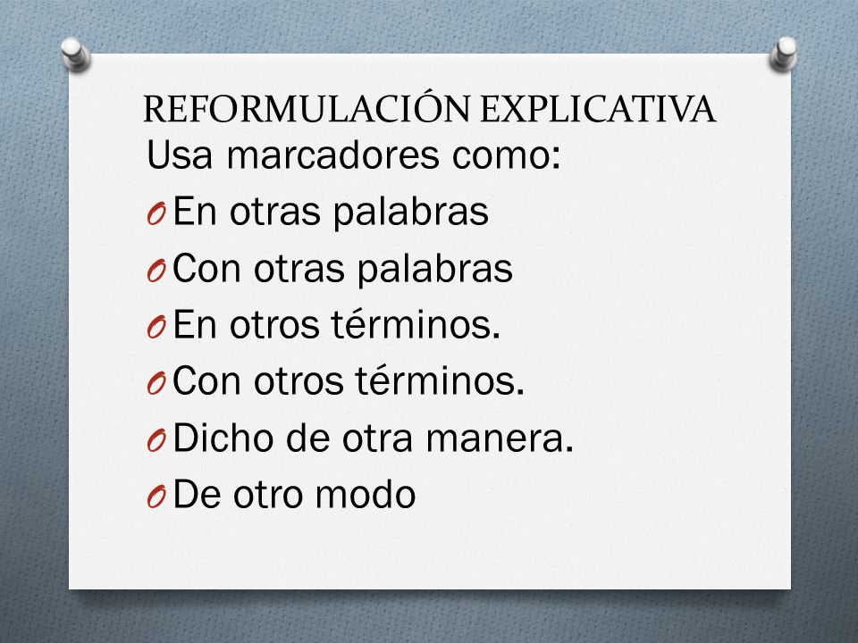 REFORMULACIÓN EXPLICATIVA Usa marcadores como: O En otras palabras O Con otras palabras O En otros términos.