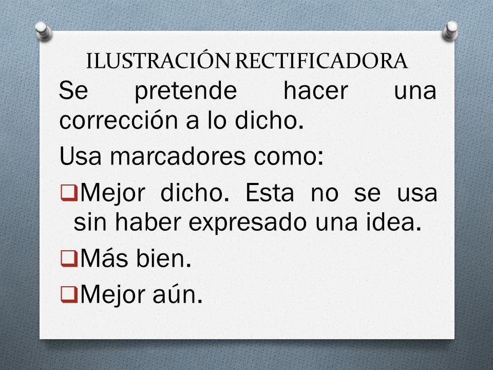 ILUSTRACIÓN RECTIFICADORA Se pretende hacer una corrección a lo dicho. Usa marcadores como: Mejor dicho. Esta no se usa sin haber expresado una idea.