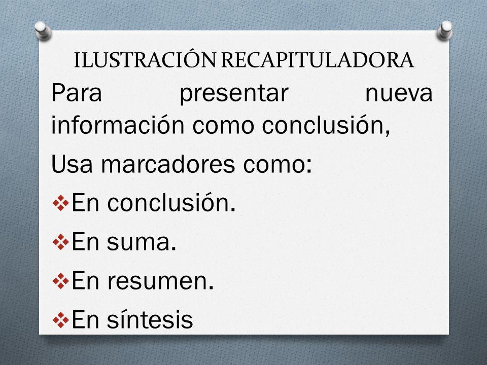 ILUSTRACIÓN RECAPITULADORA Para presentar nueva información como conclusión, Usa marcadores como: En conclusión.
