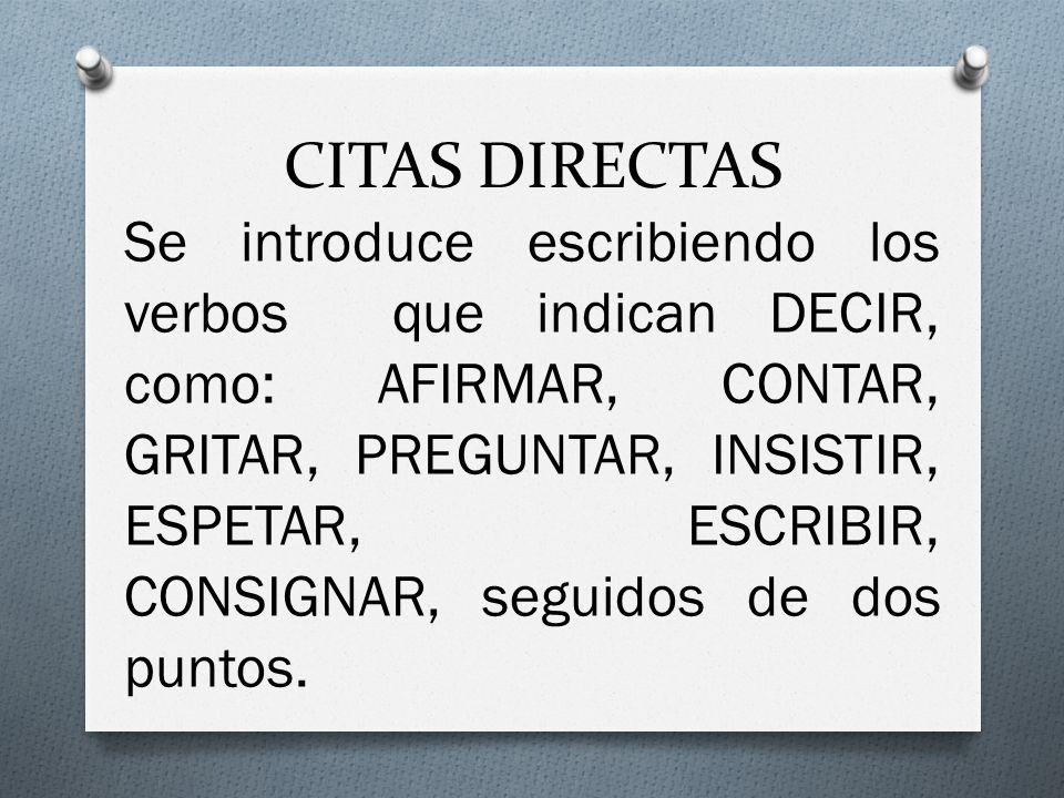 CITAS DIRECTAS Se introduce escribiendo los verbos que indican DECIR, como: AFIRMAR, CONTAR, GRITAR, PREGUNTAR, INSISTIR, ESPETAR, ESCRIBIR, CONSIGNAR, seguidos de dos puntos.