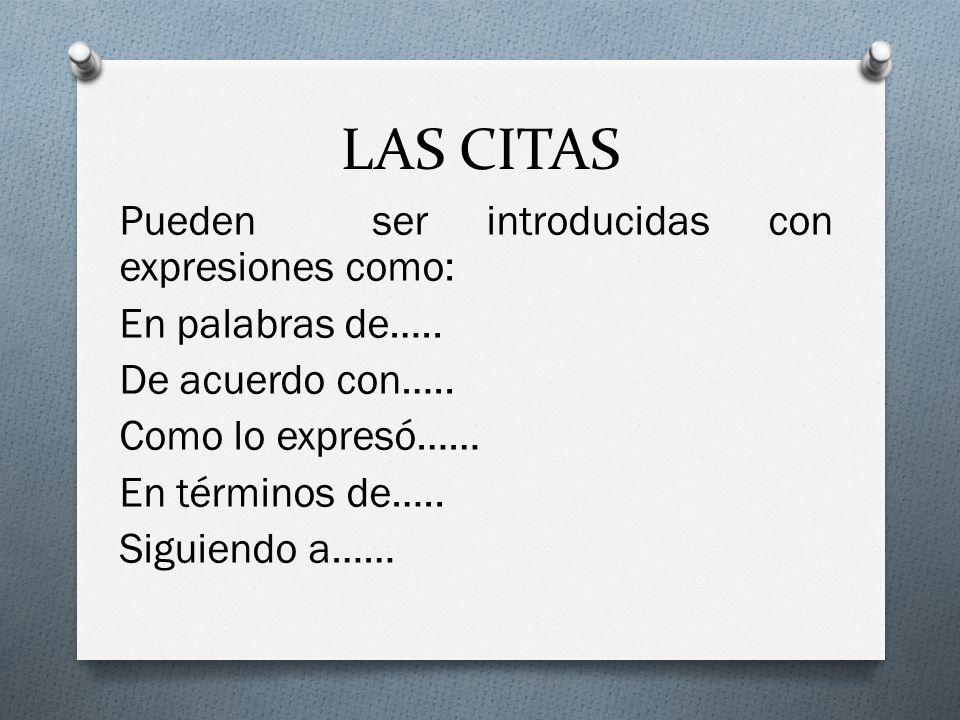 LAS CITAS Pueden ser introducidas con expresiones como: En palabras de….. De acuerdo con….. Como lo expresó…… En términos de….. Siguiendo a……