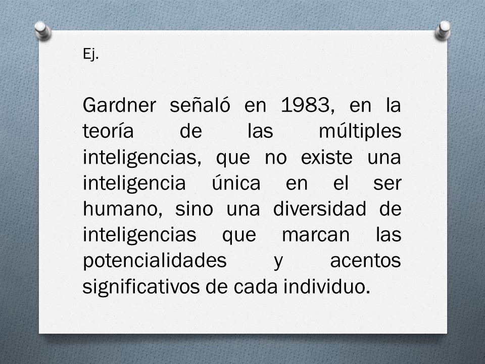 Ej. Gardner señaló en 1983, en la teoría de las múltiples inteligencias, que no existe una inteligencia única en el ser humano, sino una diversidad de