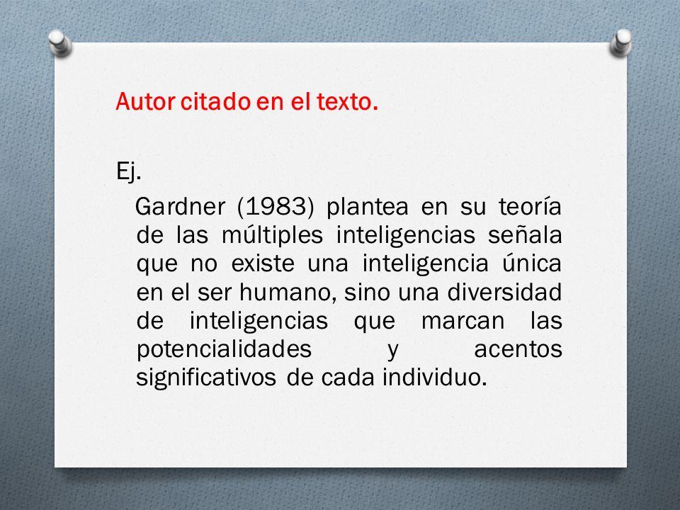 Autor citado en el texto. Ej. Gardner (1983) plantea en su teoría de las múltiples inteligencias señala que no existe una inteligencia única en el ser