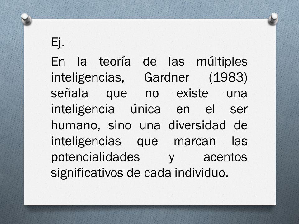 Ej. En la teoría de las múltiples inteligencias, Gardner (1983) señala que no existe una inteligencia única en el ser humano, sino una diversidad de i
