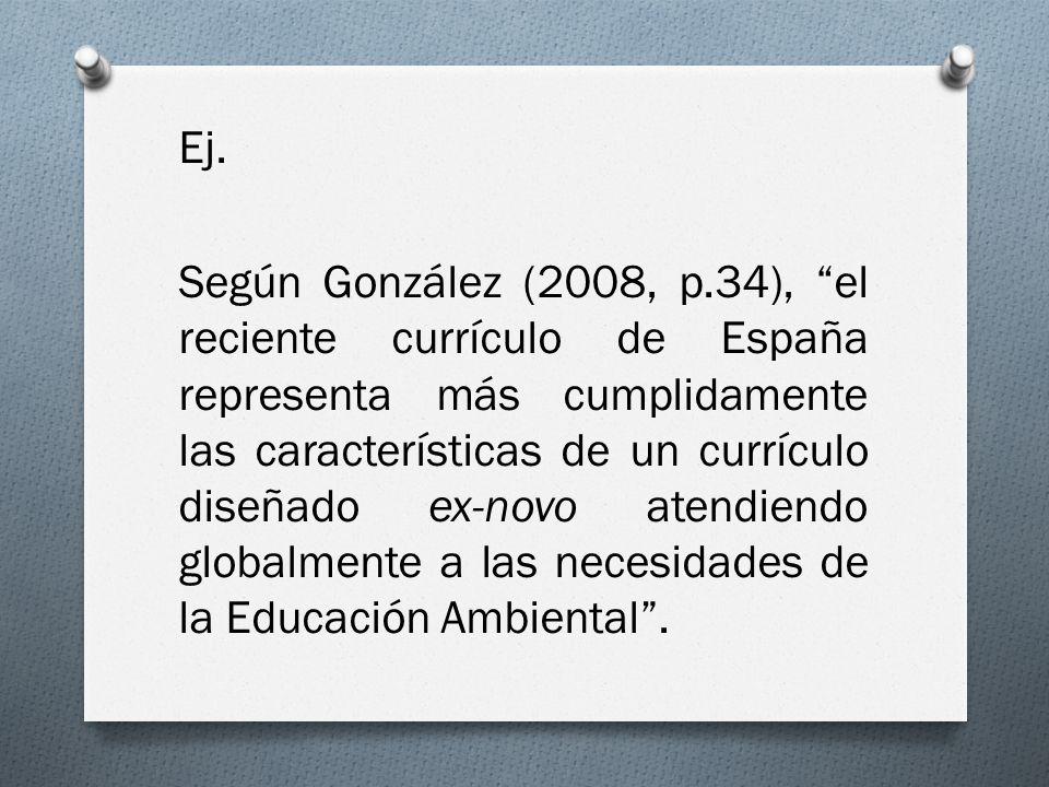 Ej. Según González (2008, p.34), el reciente currículo de España representa más cumplidamente las características de un currículo diseñado ex-novo ate